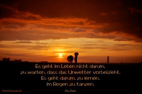 Mein Papa sagt…  Es geht im Leben nicht darum, zu warten, dass das Unwetter vorbeizieht. Es geht darum, zu lernen, im Regen zu tanzen.  Zig Ziglar #Zitate #deutsch #quotes     Weisheiten & Zitate TÄGLICH NEU auf www.MeinPapasagt.de