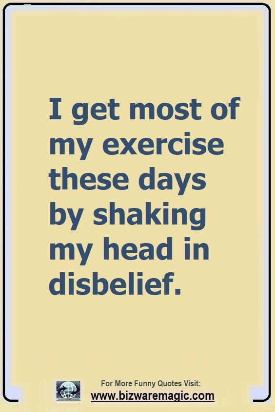 I Get Most Of My Exercise These Days By Shaking My Head In Disbelief Click The Pin For More Funny Quotes Share The Cheer Funny Quotes Sarcastic Quotes Quotes