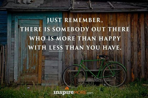 There is somebody out there who is more than happy with less than you have...