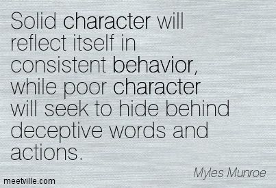 Solid character will reflect itself in consistent behavior while poor character will seek to hide behind deceptive words and actions.