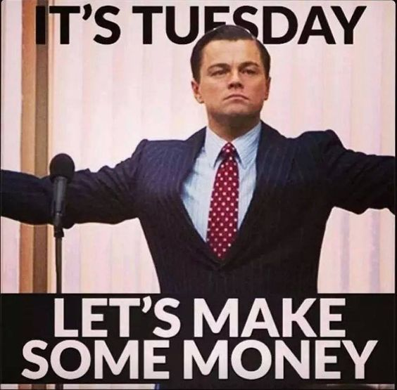 Rise and Shine, it's Happy Tuesday and it's time to grind baby... it's time to make that Money..