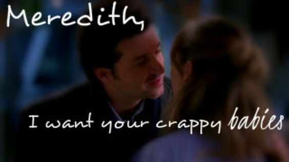 Meredith I want your crappy babies