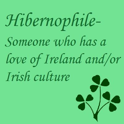 Hibernophile - Someone who has a love of Ireland and/or Irish culture. I definitely have this!