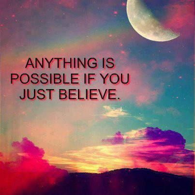 Anything is possible if you just believe.