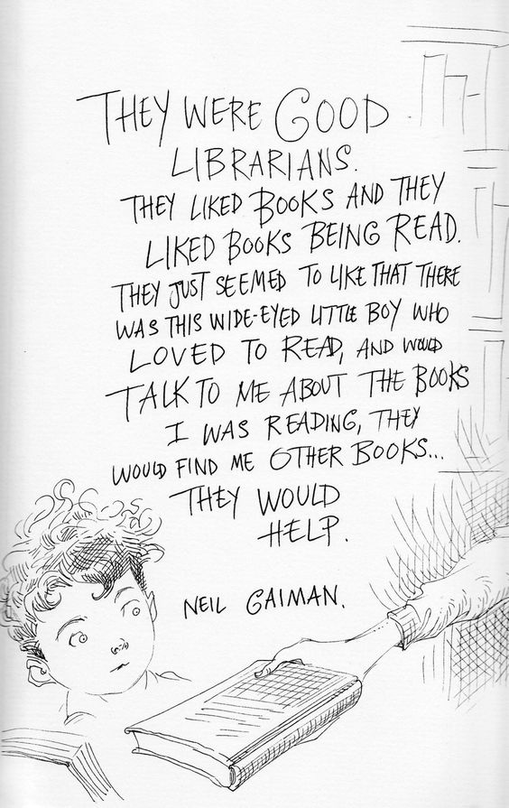 They were good librarians. They liked books being read. They just seemed to like that there was this wide-eyed little boy who loved to read, and would talk to me about the books I was reading, they would find me other books...They would help. -- Neil Gaiman drawn by Chris Riddell: