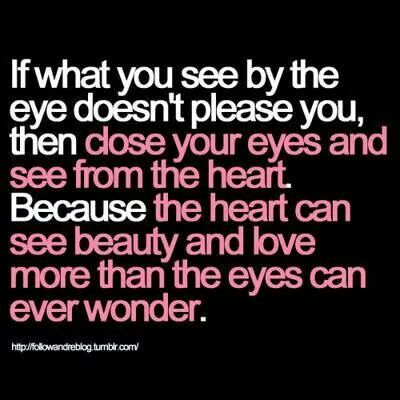 See with your heart and not your eyes.