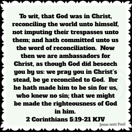 """To wit, that God was in Christ, reconciling the world unto himself, not imputing their trespasses unto them; and hath committed unto us the word of reconciliation. Now then we are ambassadors for Christ, as though God did beseech you by us: we pray you in Christ's stead, be ye reconciled to God. For he hath made him to be sin for us, who knew no sin; that we might be made the righteousness of God in him."" ‭‭[2 Corinthians‬ ‭5:19-21]"