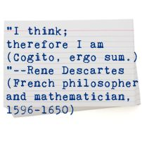 """Listen Up! Cool Word Quote: """"I think; therefore I am (Cogito, ergo sum.)""""--Rene Descartes (French philosopher and mathematician, 1596-1650)"""