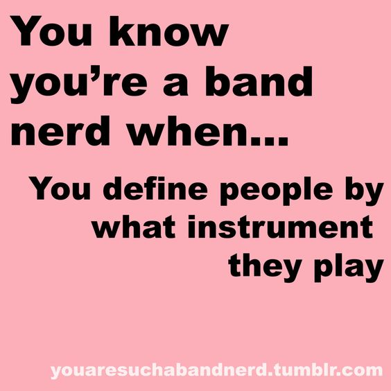 Every day... flutes are clueless, baratones are my brother's friends, trumpets are my neighbor, french horns are page one markers, tubas are my theater friends, battery steals my friends, pit are my friends, drum major is always rigt, guard are my sisters and everyone else doesn't matter :)