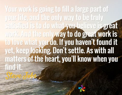 Your work is going to fill a large part of your life, and the only way to be truly satisfied is to do what you believe is great work. And the only way to do great work is to love what you do. If you haven't found it yet, keep looking. Don't settle. As with all matters of the heart, you'll know when you find it. / Steve Jobs