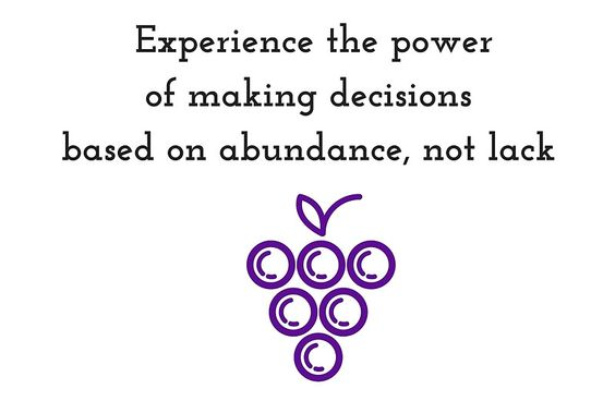 Experience the power of making decisions  based on  abundance instead of lack