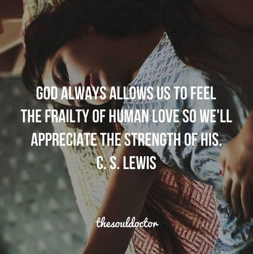 God allows us to feel the frailty of human love, so we appreciate the strength of His.  CS Lewis