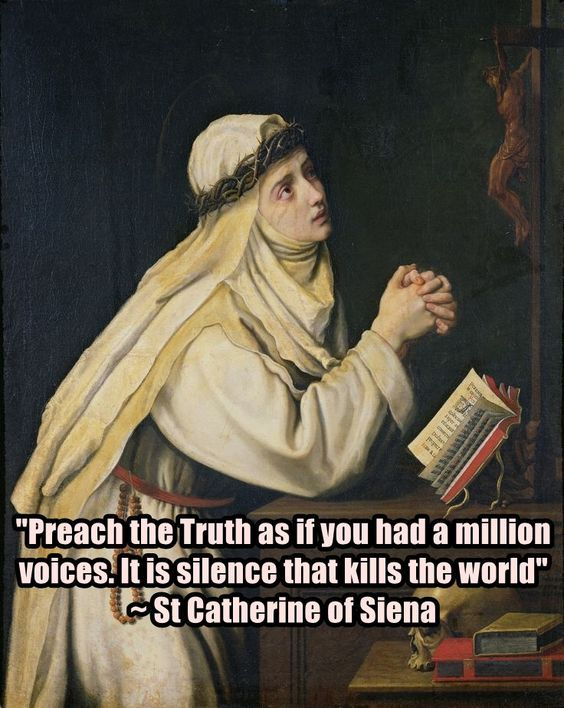 """Preach the Truth as if you had a million voices. It is silence that kills the world."" - Saint Catherine of Siena"