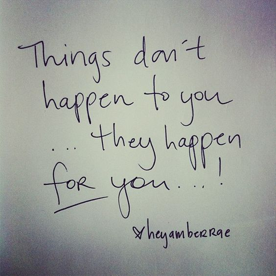 things don't happen to you… they happen for you.