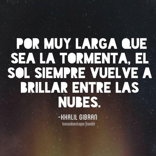 Por muy larga que sea la tormenta, el sol siempre vuelve a brillar entre las nubes. — Khalil Gibran