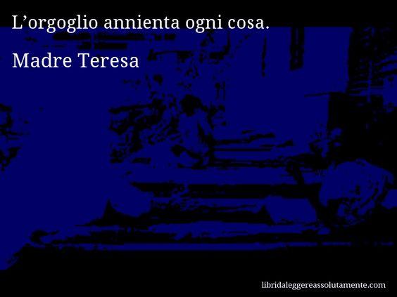 Aforisma di Madre Teresa , L'orgoglio annienta ogni cosa.