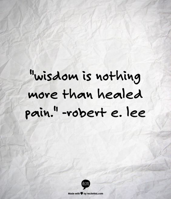 """""""wisdom is nothing more than healed pain.""""    -robert e. lee"""
