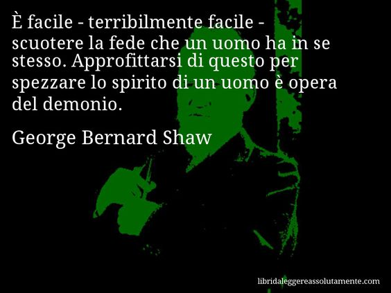 Aforisma di George Bernard Shaw : È facile - terribilmente facile - scuotere la…