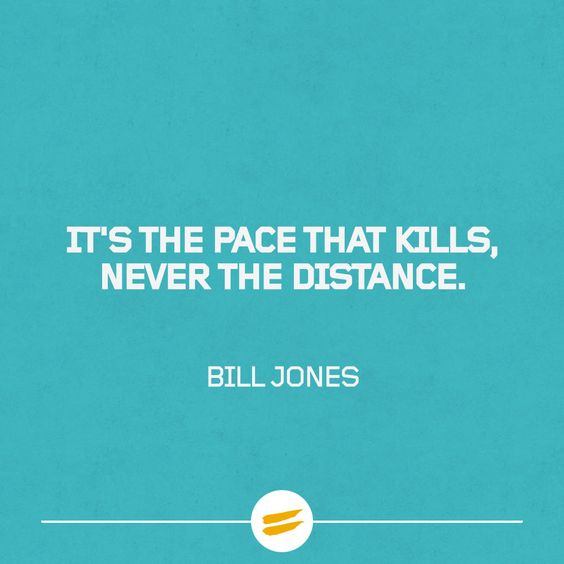 """Remember, it's the pace that kills, never the distance."""