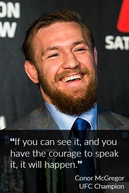 If you can see it, and you have the courage to speak it, it will happen. - Conor McGregor  http://goodvibeblog.com/conor-mcgregor-creates-it-out-loud/