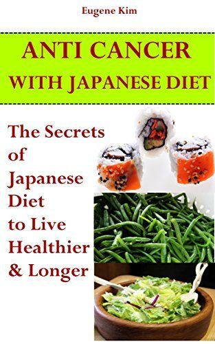 Anti-Cancer: Anti-Cancer with Japanese Diet: The Secrets of Japanese Diet To Live Healthier And Longer (Anti cancer secrets - Anti cancer diet -  Clean food diet - Clean eating) by Eugene Kim, http://www.amazon.com/dp/B00R8DHYM4/ref=cm_sw_r_pi_dp_VhBNub07ZFPD7