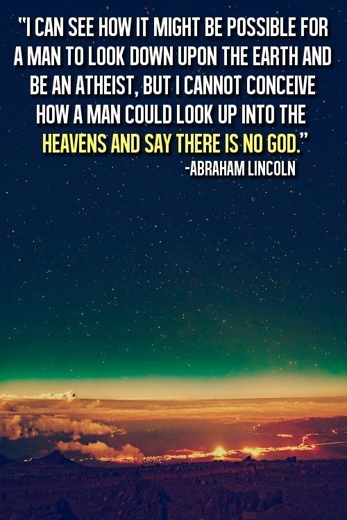"""""""I can see how it might be possible for a man to look down upon the earth and be an atheist, but I cannot conceive how a man could look up into the heavens and say there is no God."""" - Abraham Lincoln"""