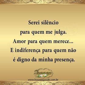 FRASES: Serei silêncio para quem me julga. Amor para quem merece... E indiferença para quem não é digno da minha presença.