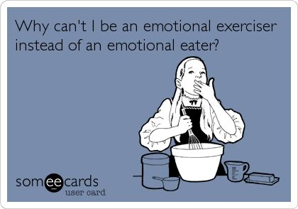 Why can't I be an emotional exerciser instead of an emotional eater?: