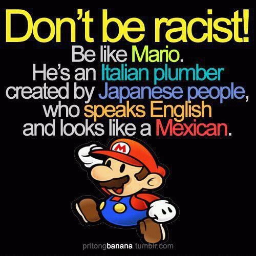 My dad is italian and looks mexican. then he went and married my  mom who is the whitest woman, so i used to tell him he look like mario.