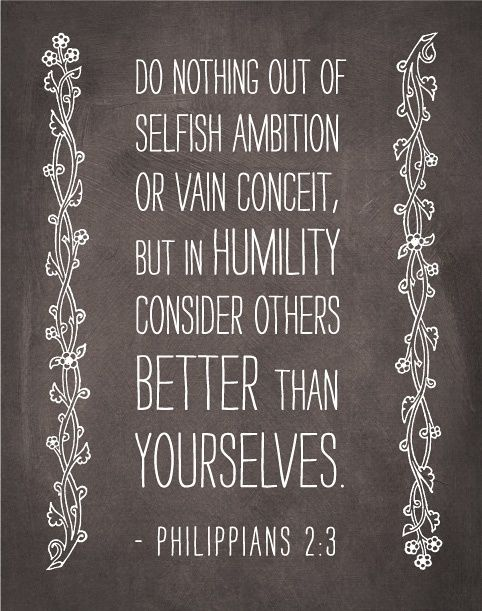 "has this as her mantra: ""Do nothing from selfishness or empty conceit, but with humility of mind regard one another as more important than yourselves."" -Philippians 2:3:"