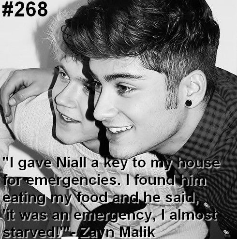 I gave Niall a key to my house for emerencies. I found him eating my food and he said 'it was an emergency, i almost staved' - Zayn Malik