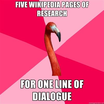 Five Wikipedia pages of research for one line of dialogue <==I want to make sure everything is as accurate as possible!: