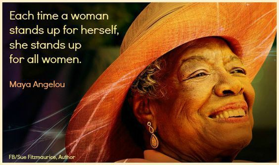 """""""Each time a woman stands up for herself she stands up for all women."""" —Maya Angelou"""