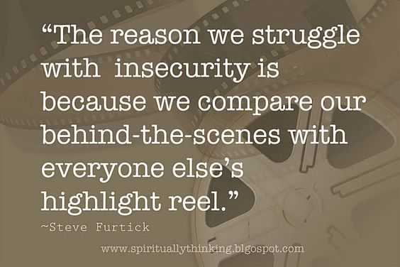 """remember this....  """"The reason we struggle with  insecurity is because we compare our behind-the-scenes with everyone else's highlight reel.""""  ~Steve Furtick"""