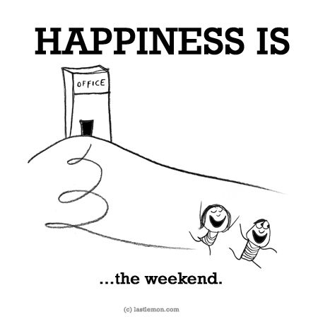 http://lastlemon.com/happiness/ha0191/ HAPPINESS IS...the weekend.