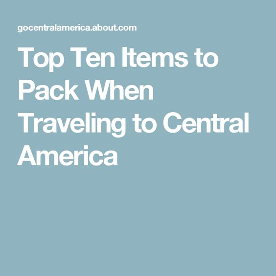 Top Ten Items to Pack When Traveling to Central America