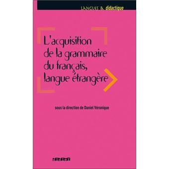 L'Acquisition de la grammaire du français, langue étrangère / sous la direction de Daniel Véronique ; Catherine Carlo ... [et al.] - Paris : Didier, D.L. 2011