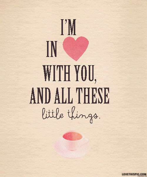 Im in love with you and all these little things love one ...