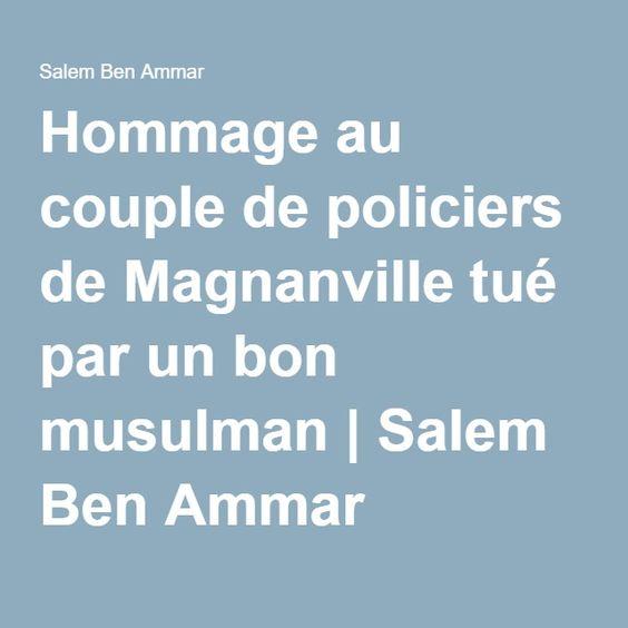 Hommage au couple de policiers de Magnanville tué par un bon  musulman   Salem Ben Ammar  Voila comment ça fonctionne, d abord l Islam dehors demolitions de toutes les mosquęes de ue interdictions du voile de l árabe dans nos ecoles soumission de musulmans a nos rėgles sur norte territoire et supresión de la doble nationalitée et tous musulmans dans nos gouvernement doivent demissioner et de tous ce qui representent l Islam en Europe doit disparaitre. Repentez-vous et rejoignez les rangs de