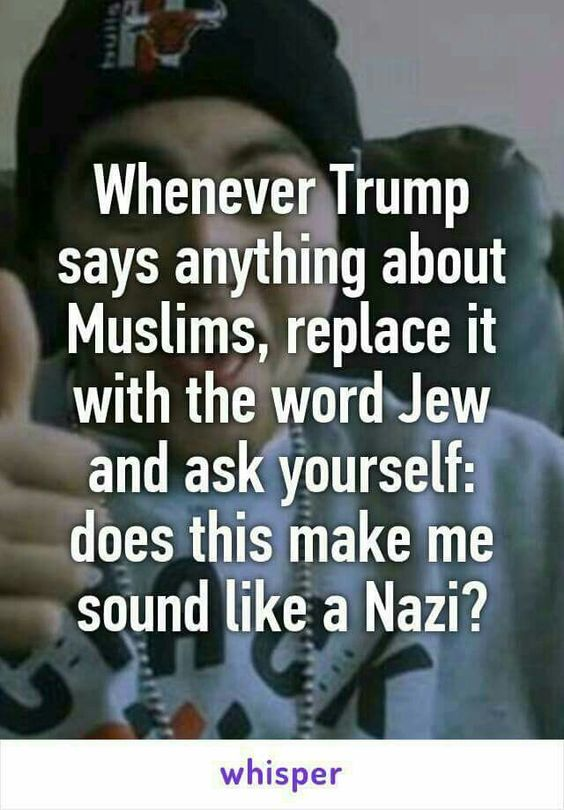 WHENEVER TRUMP SAYS ANYTHING ABOUT MUSLIMS, REPLACE IT WITH THE WORD JEW: