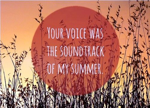Your voice was the soundtrack to my summer. <3