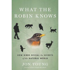 What the Robin Knows: How Birds Reveal the Secrets of the Natural World *want to read
