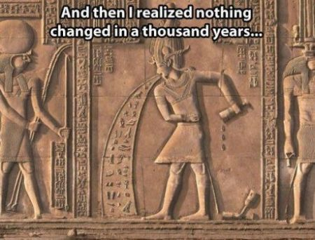 Nothing has changed in thousands of years