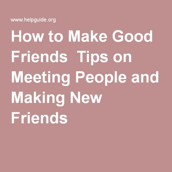 How to Make Good Friends Tips on Meeting People and Making New Friends