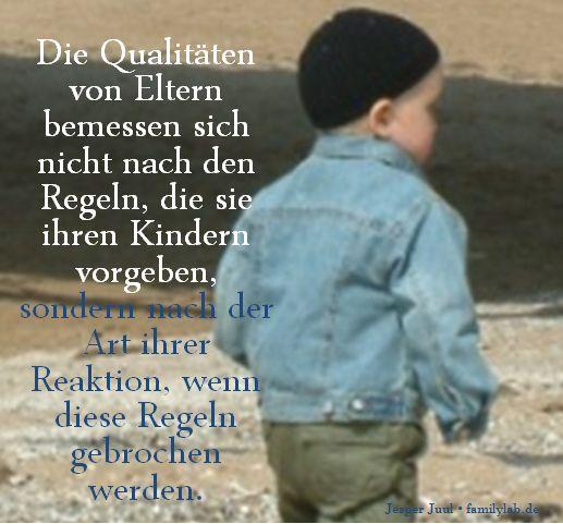 Die Qualitäten von Eltern bemessen sich nicht nach den Regeln, die sie ihren Kindern vorgeben, sondern nach der Art ihrer Reaktion, wenn diese Regeln gebrochen werden. Jesper Juul • familylab.de