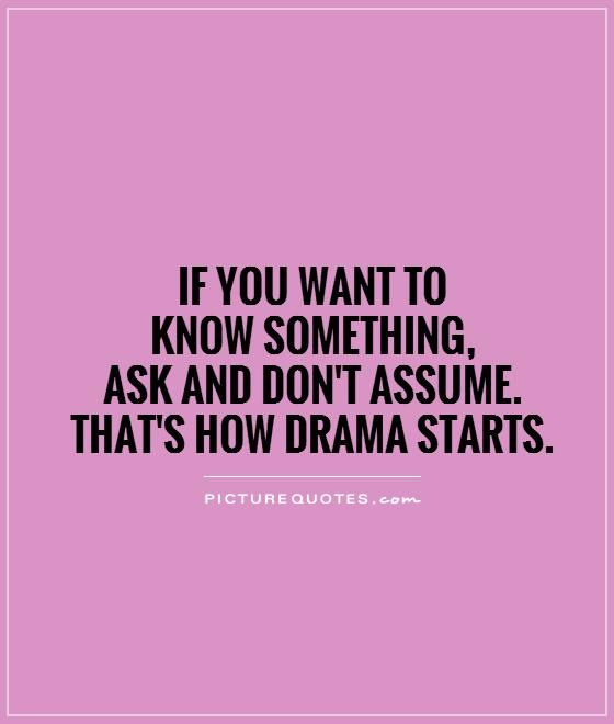 If you want to know something, ask and don't assume. That's how drama starts. Drama quotes on PictureQuotes.com.