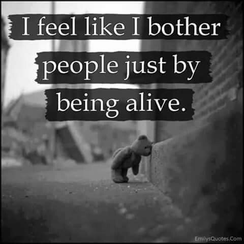 I feel like I bother people just by being alive Depression quotes: