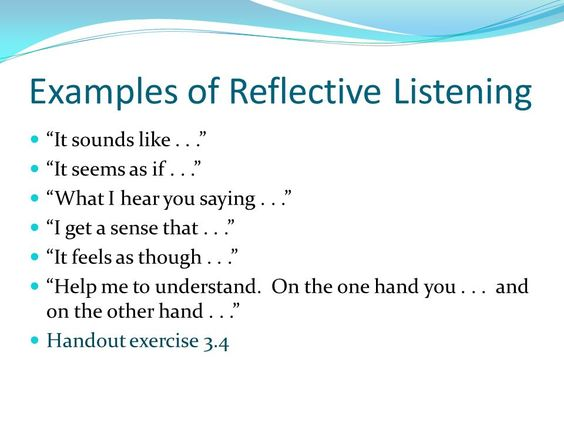 listening skills reflection Reflection involves reflecting back to the speaker what it is you believe they mean this technique increases your own understanding, helps the speaker to clarify his or her own thoughts, and can reassure them that you are interested in their point of view.