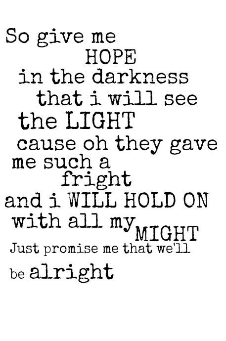 So give me hope in the darkness that I will see the light cause oh they gave me such a fright and I will hold on with all my might...Just promise me that we'll be alright.
