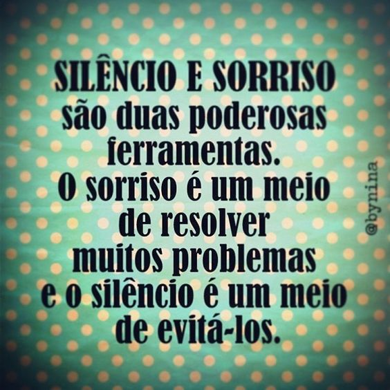 Silêncio e sorriso são duas poderosas ferramentas.O sorriso é um meio de resolver muitos problemas e o silêncio é um meio de evitá-los !!!: